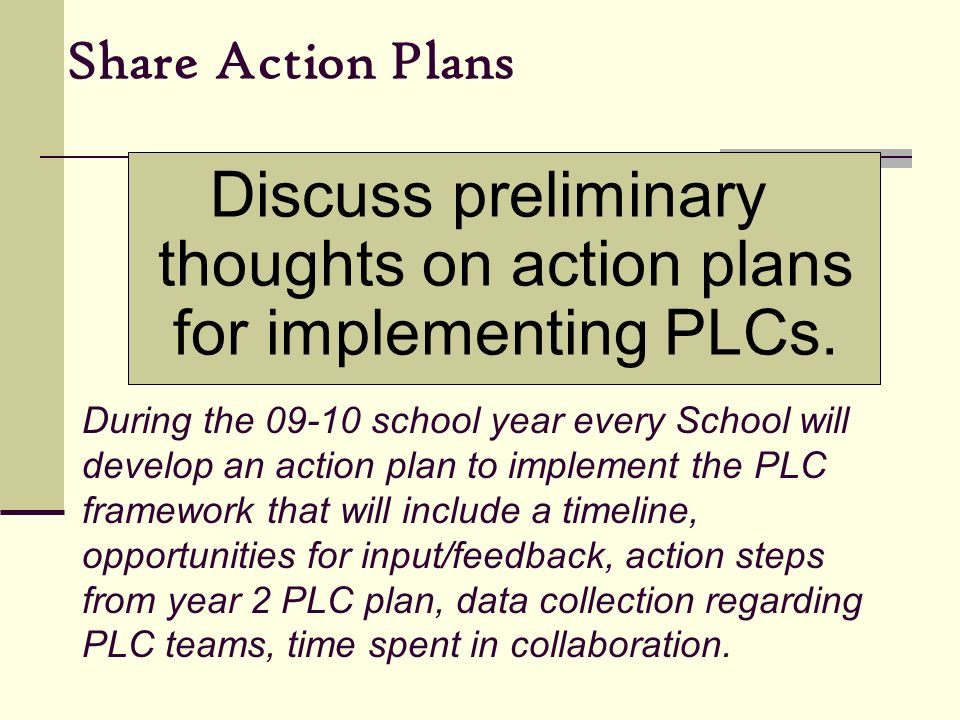 Share Action Plans Discuss preliminary thoughts on action plans for implementing PLCs.