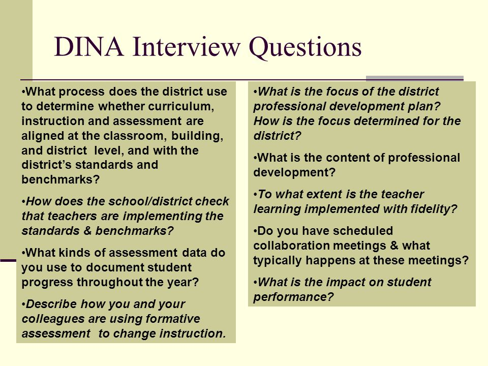 DINA Interview Questions What process does the district use to determine whether curriculum, instruction and assessment are aligned at the classroom, building, and district level, and with the districts standards and benchmarks.