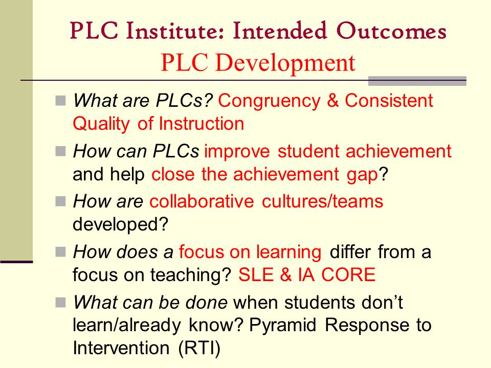 PLC Institute: Intended Outcomes PLC Development What are PLCs? Congruency & Consistent Quality of Instruction How can PLCs improve student achievemen