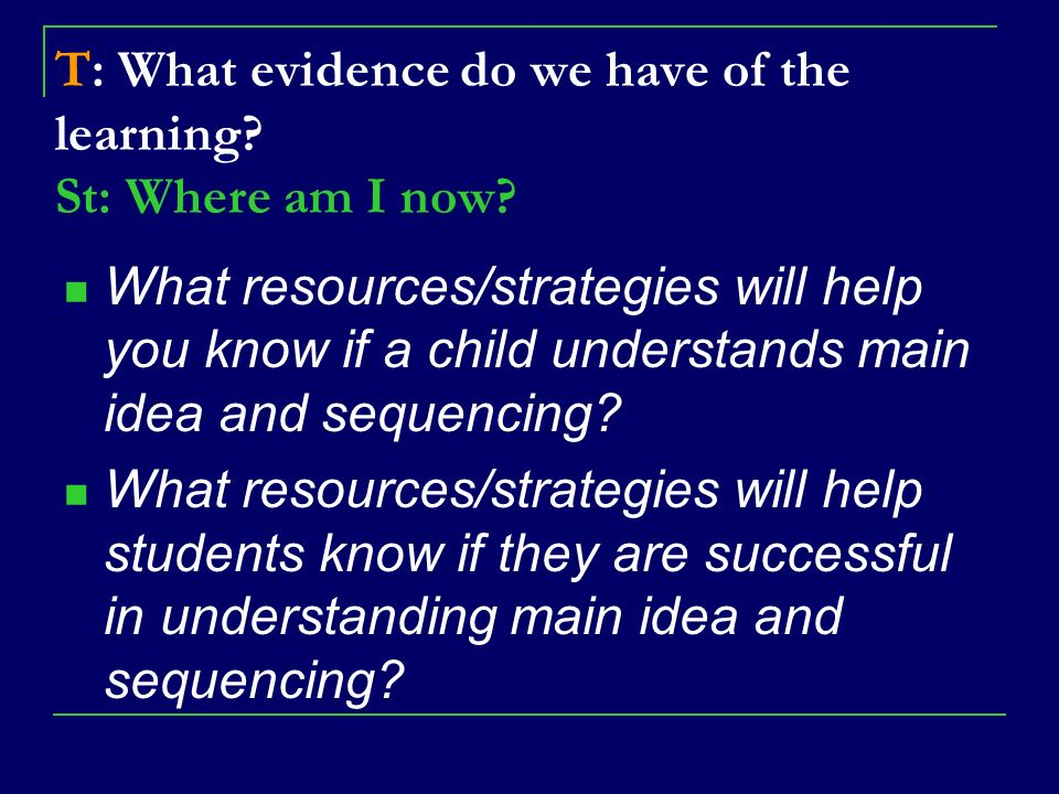 T: What evidence do we have of the learning? St: Where am I now? What resources/strategies will help you know if a child understands main idea and seq