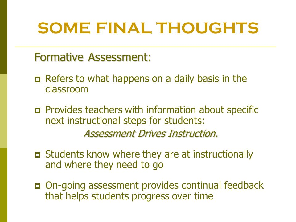 SOME FINAL THOUGHTS Formative Assessment: Refers to what happens on a daily basis in the classroom Provides teachers with information about specific n