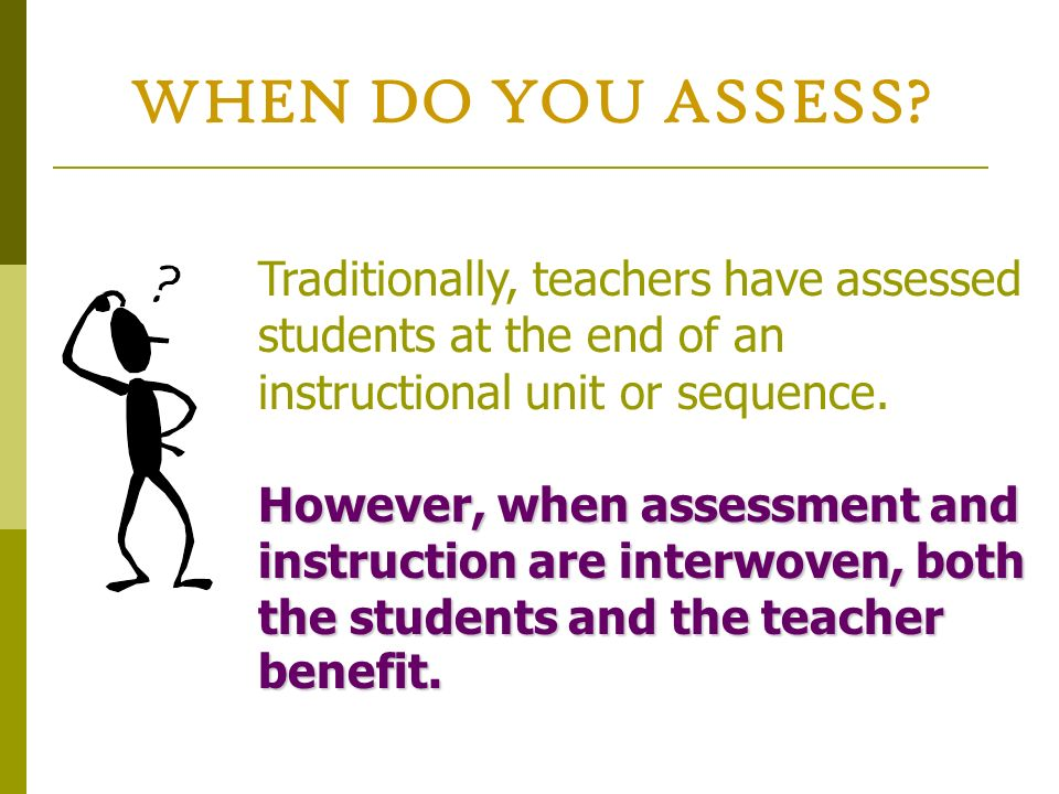 WHEN DO YOU ASSESS? Traditionally, teachers have assessed students at the end of an instructional unit or sequence. However, when assessment and instr