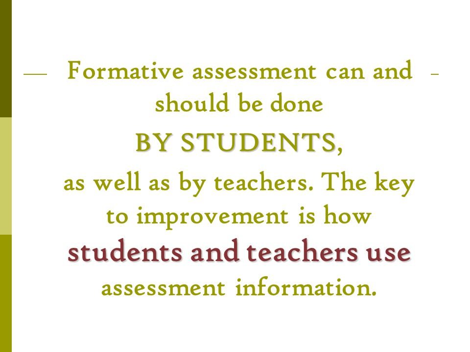 Formative assessment can and should be done BY STUDENTS BY STUDENTS, students and teachers use as well as by teachers. The key to improvement is how s