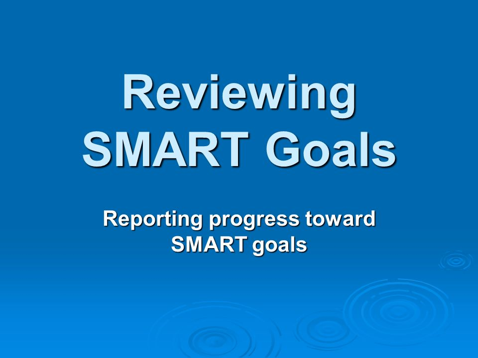 Reviewing SMART Goals Reporting progress toward SMART goals