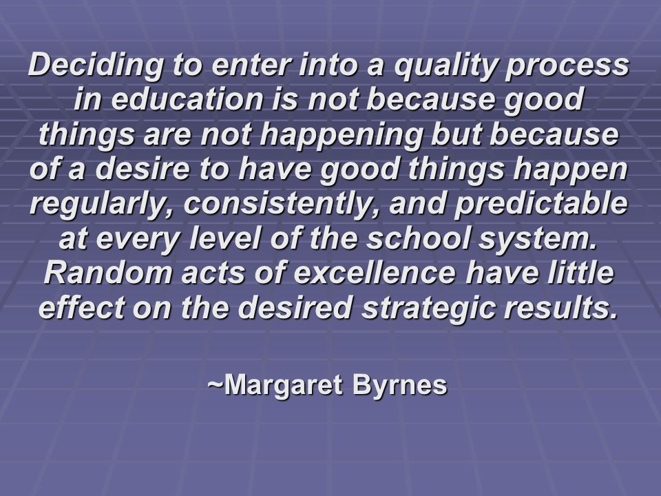 Deciding to enter into a quality process in education is not because good things are not happening but because of a desire to have good things happen