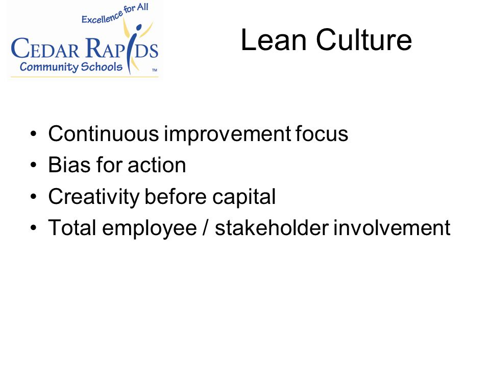 Lean Culture Continuous improvement focus Bias for action Creativity before capital Total employee / stakeholder involvement