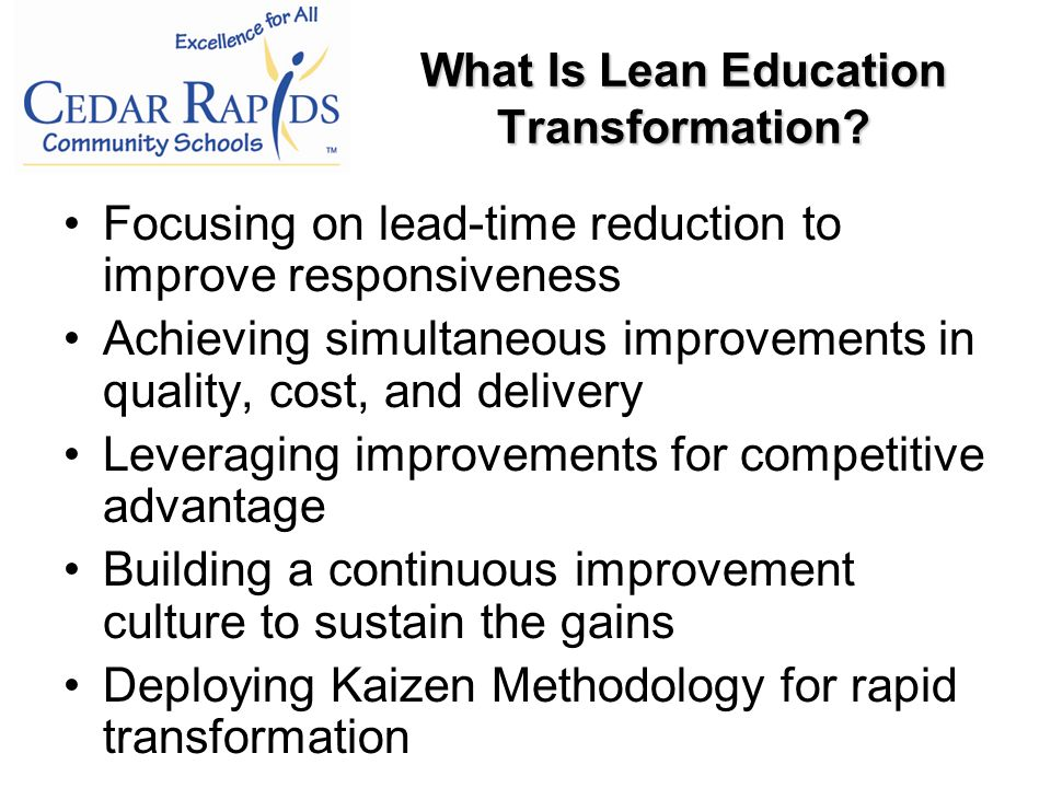 Focusing on lead-time reduction to improve responsiveness Achieving simultaneous improvements in quality, cost, and delivery Leveraging improvements for competitive advantage Building a continuous improvement culture to sustain the gains Deploying Kaizen Methodology for rapid transformation What Is Lean Education Transformation