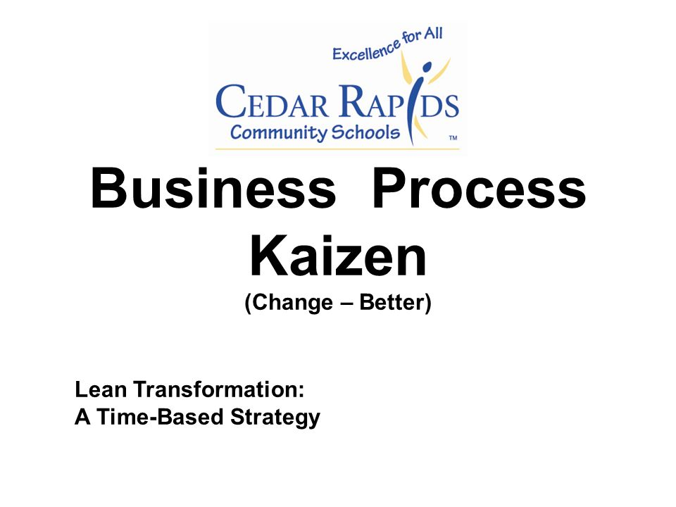 Business Process Kaizen (Change – Better) Lean Transformation: A Time-Based Strategy