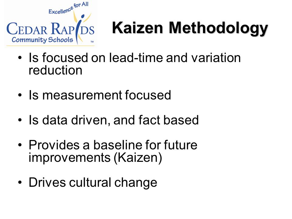 Is focused on lead-time and variation reduction Is measurement focused Is data driven, and fact based Provides a baseline for future improvements (Kaizen) Drives cultural change Kaizen Methodology