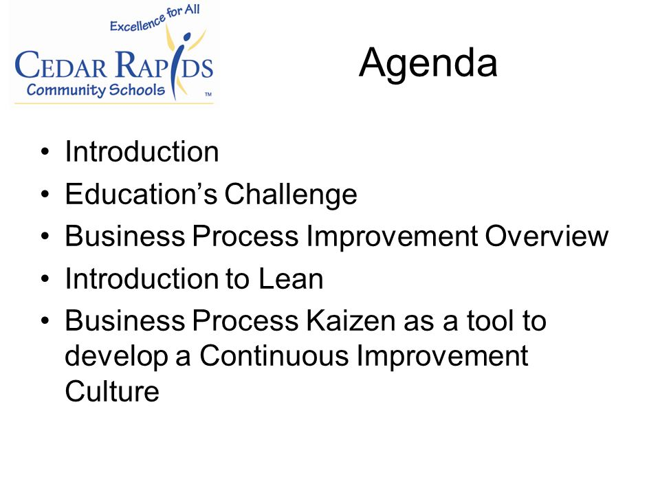 Agenda Introduction Educations Challenge Business Process Improvement Overview Introduction to Lean Business Process Kaizen as a tool to develop a Continuous Improvement Culture