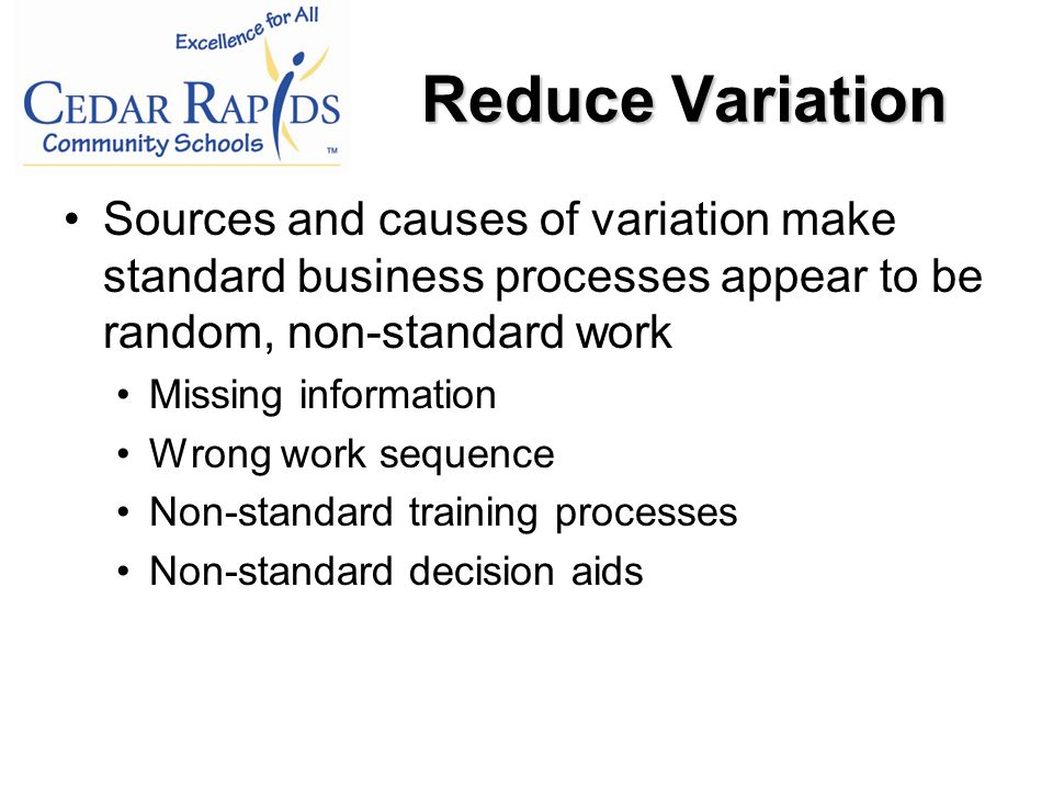 Sources and causes of variation make standard business processes appear to be random, non-standard work Missing information Wrong work sequence Non-standard training processes Non-standard decision aids Reduce Variation