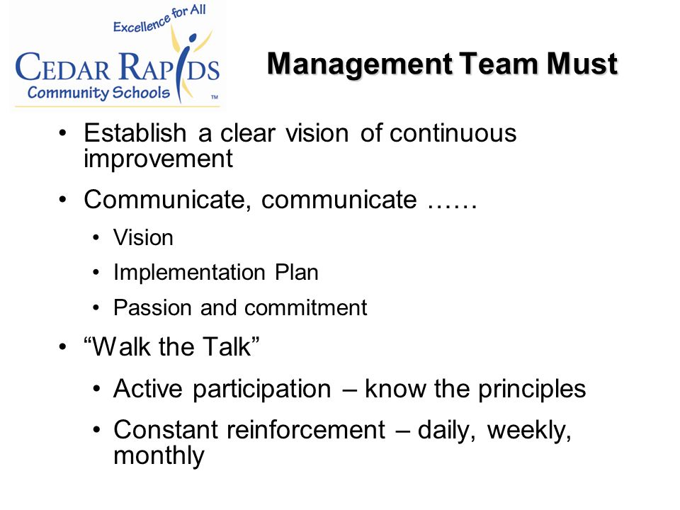 Establish a clear vision of continuous improvement Communicate, communicate …… Vision Implementation Plan Passion and commitment Walk the Talk Active participation – know the principles Constant reinforcement – daily, weekly, monthly Management Team Must
