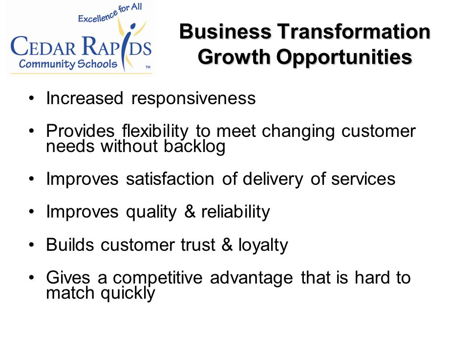 Increased responsiveness Provides flexibility to meet changing customer needs without backlog Improves satisfaction of delivery of services Improves quality & reliability Builds customer trust & loyalty Gives a competitive advantage that is hard to match quickly Business Transformation Growth Opportunities