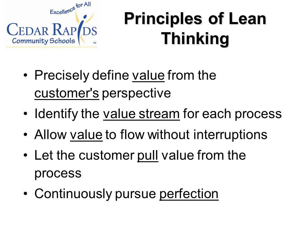 Precisely define value from the customer s perspective Identify the value stream for each process Allow value to flow without interruptions Let the customer pull value from the process Continuously pursue perfection Principles of Lean Thinking
