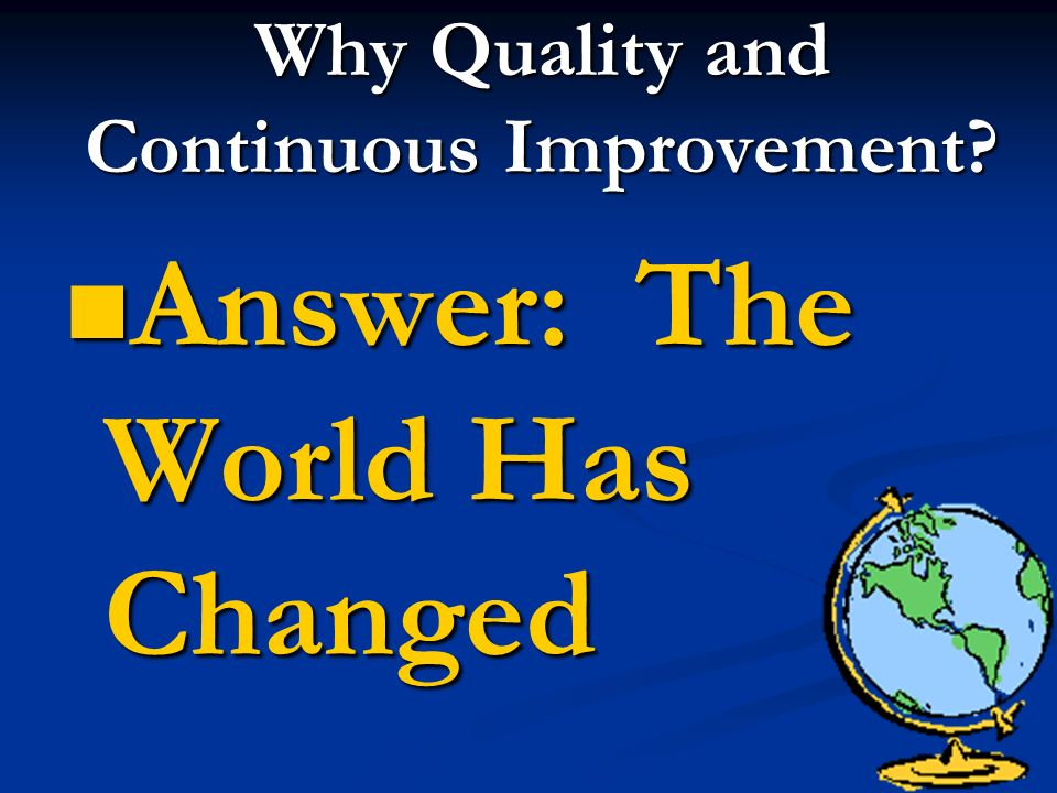 Why Quality and Continuous Improvement Answer: The World Has Changed Answer: The World Has Changed