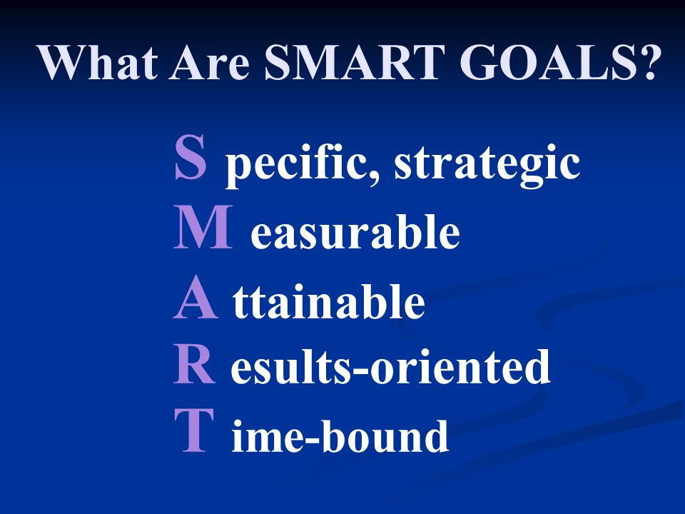 What Are SMART GOALS S pecific, strategic M easurable A ttainable R esults-oriented T ime-bound