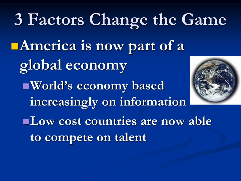 3 Factors Change the Game America is now part of a global economy America is now part of a global economy Worlds economy based increasingly on information Worlds economy based increasingly on information Low cost countries are now able to compete on talent Low cost countries are now able to compete on talent