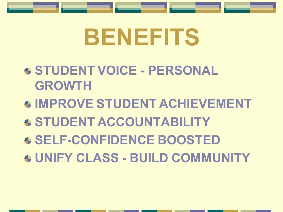 BENEFITS STUDENT VOICE - PERSONAL GROWTH IMPROVE STUDENT ACHIEVEMENT STUDENT ACCOUNTABILITY SELF-CONFIDENCE BOOSTED UNIFY CLASS - BUILD COMMUNITY