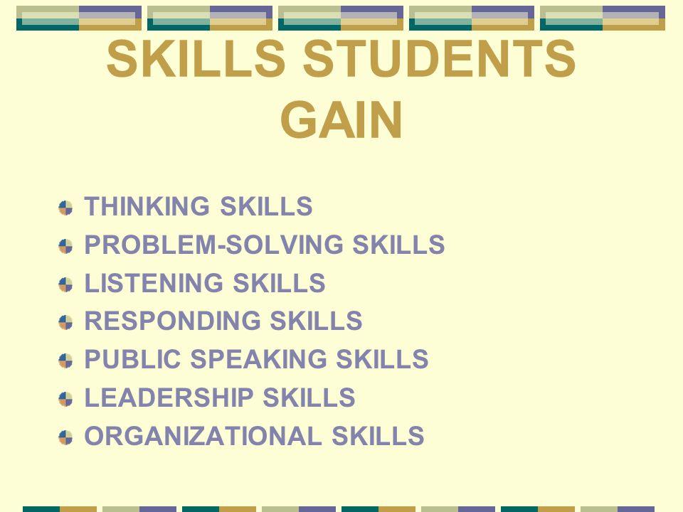SKILLS STUDENTS GAIN THINKING SKILLS PROBLEM-SOLVING SKILLS LISTENING SKILLS RESPONDING SKILLS PUBLIC SPEAKING SKILLS LEADERSHIP SKILLS ORGANIZATIONAL SKILLS