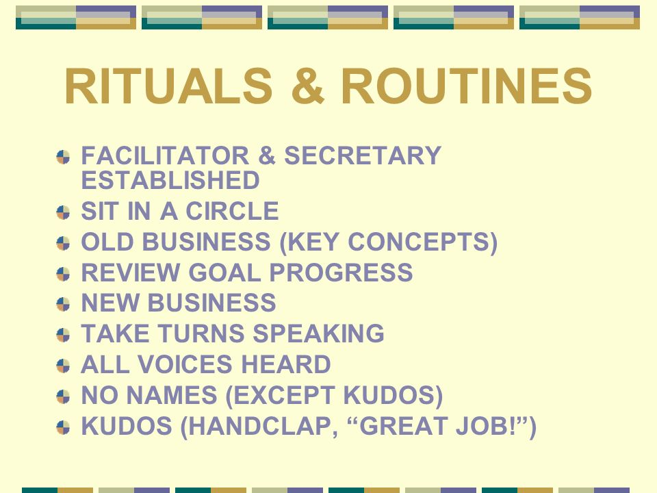 RITUALS & ROUTINES FACILITATOR & SECRETARY ESTABLISHED SIT IN A CIRCLE OLD BUSINESS (KEY CONCEPTS) REVIEW GOAL PROGRESS NEW BUSINESS TAKE TURNS SPEAKI