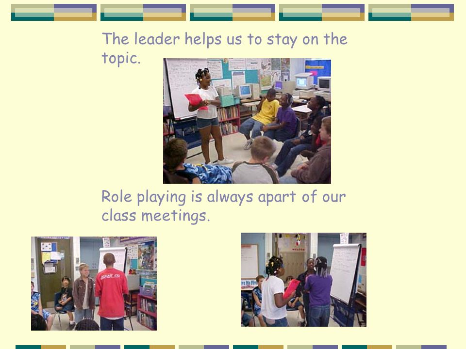 The leader helps us to stay on the topic. Role playing is always apart of our class meetings.
