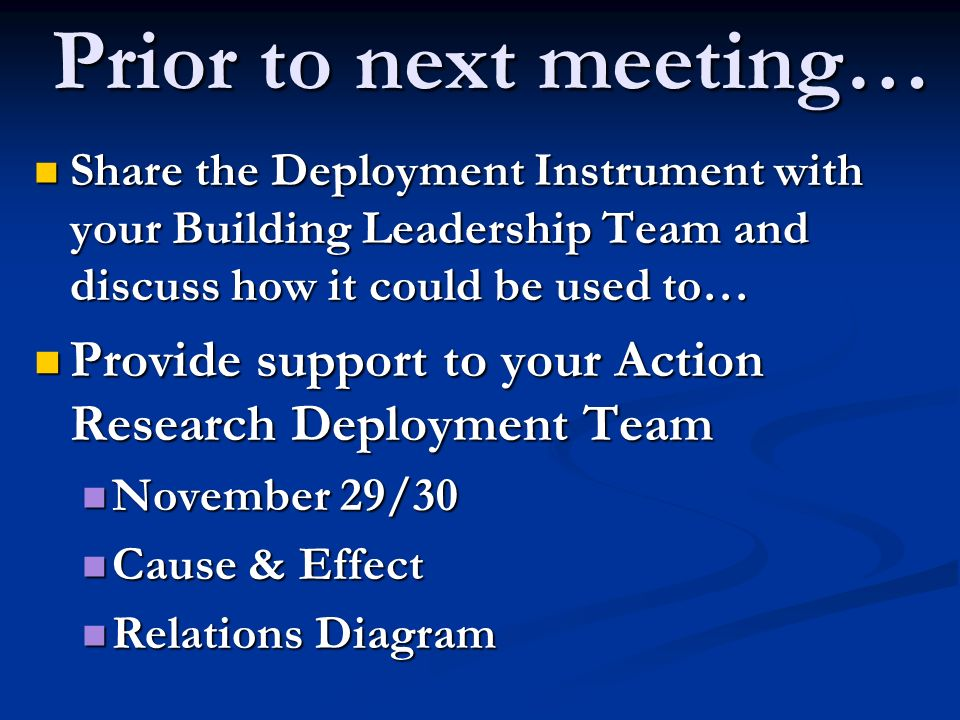 Prior to next meeting… Share the Deployment Instrument with your Building Leadership Team and discuss how it could be used to… Share the Deployment Instrument with your Building Leadership Team and discuss how it could be used to… Provide support to your Action Research Deployment Team Provide support to your Action Research Deployment Team November 29/30 November 29/30 Cause & Effect Cause & Effect Relations Diagram Relations Diagram