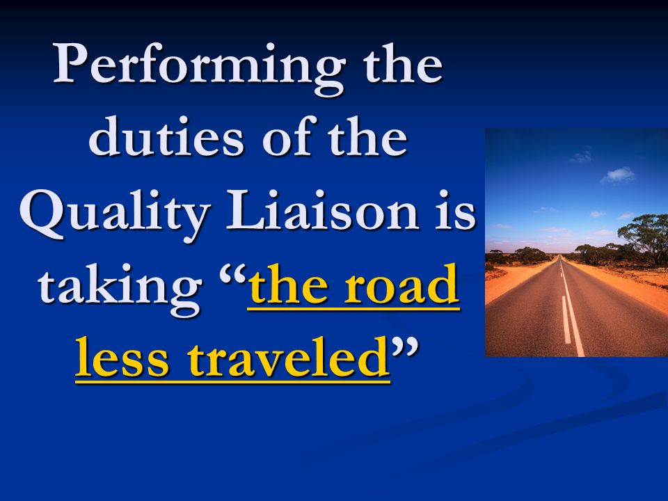 Performing the duties of the Quality Liaison is taking the road less traveled the road less traveledthe road less traveled