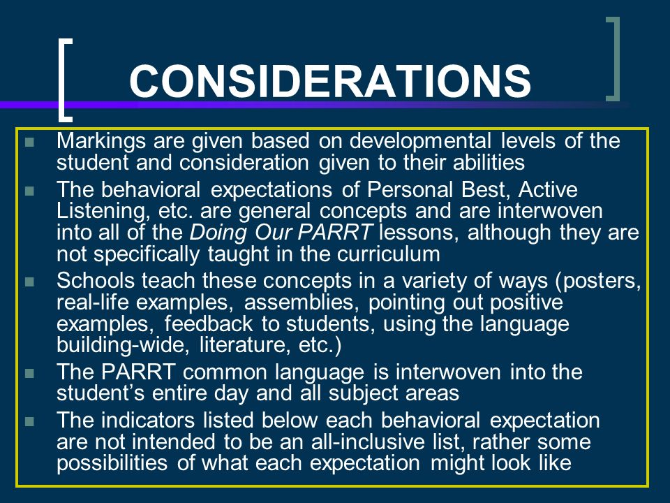 CONSIDERATIONS Markings are given based on developmental levels of the student and consideration given to their abilities The behavioral expectations of Personal Best, Active Listening, etc.