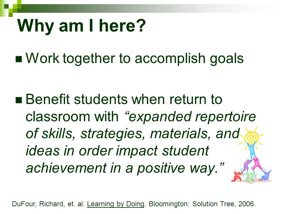 Why am I here? Work together to accomplish goals Benefit students when return to classroom with expanded repertoire of skills, strategies, materials,