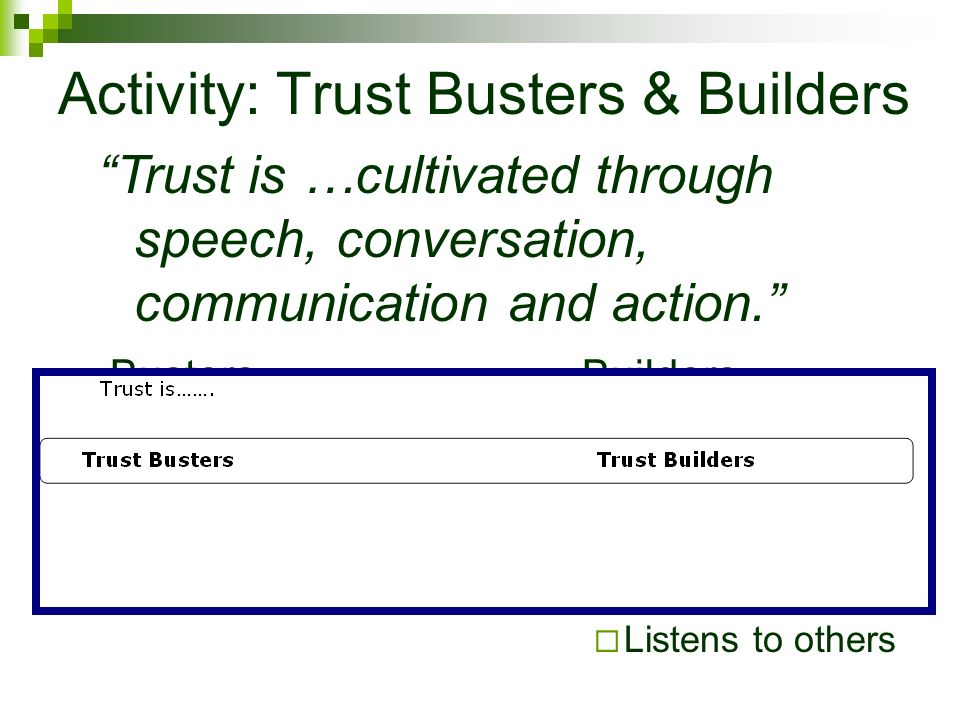 Activity: Trust Busters & Builders Busters Talk, talk, talk Disengaged Pessimistic But…. Builders Follow through Consistent Agree to disagree Listens