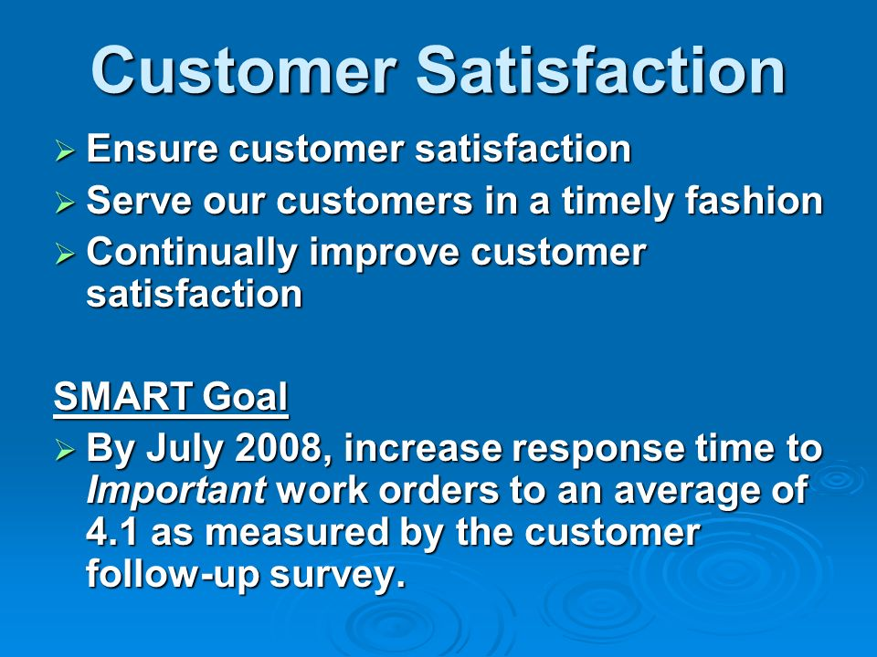 Customer Satisfaction Ensure customer satisfaction Ensure customer satisfaction Serve our customers in a timely fashion Serve our customers in a timely fashion Continually improve customer satisfaction Continually improve customer satisfaction SMART Goal By July 2008, increase response time to Important work orders to an average of 4.1 as measured by the customer follow-up survey.