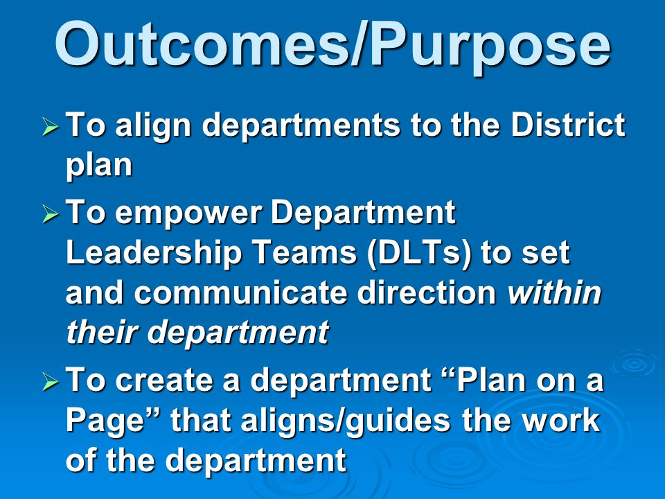 Outcomes/Purpose To align departments to the District plan To align departments to the District plan To empower Department Leadership Teams (DLTs) to set and communicate direction within their department To empower Department Leadership Teams (DLTs) to set and communicate direction within their department To create a department Plan on a Page that aligns/guides the work of the department To create a department Plan on a Page that aligns/guides the work of the department
