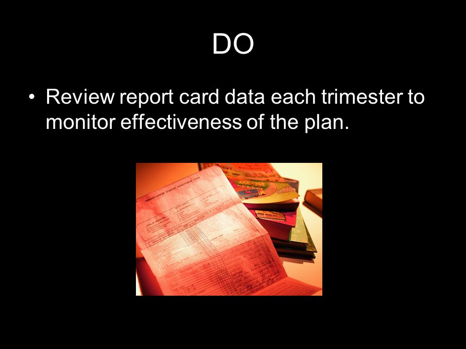 DO Review report card data each trimester to monitor effectiveness of the plan.