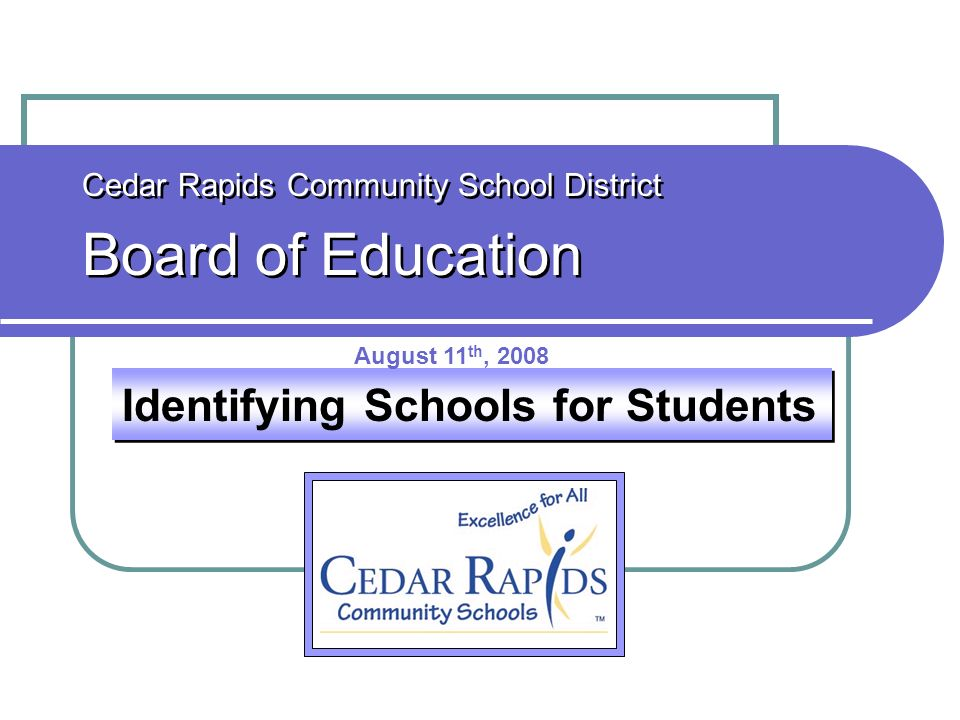 Identifying Schools for Students Cedar Rapids Community School District Board of Education Cedar Rapids Community School District Board of Education A