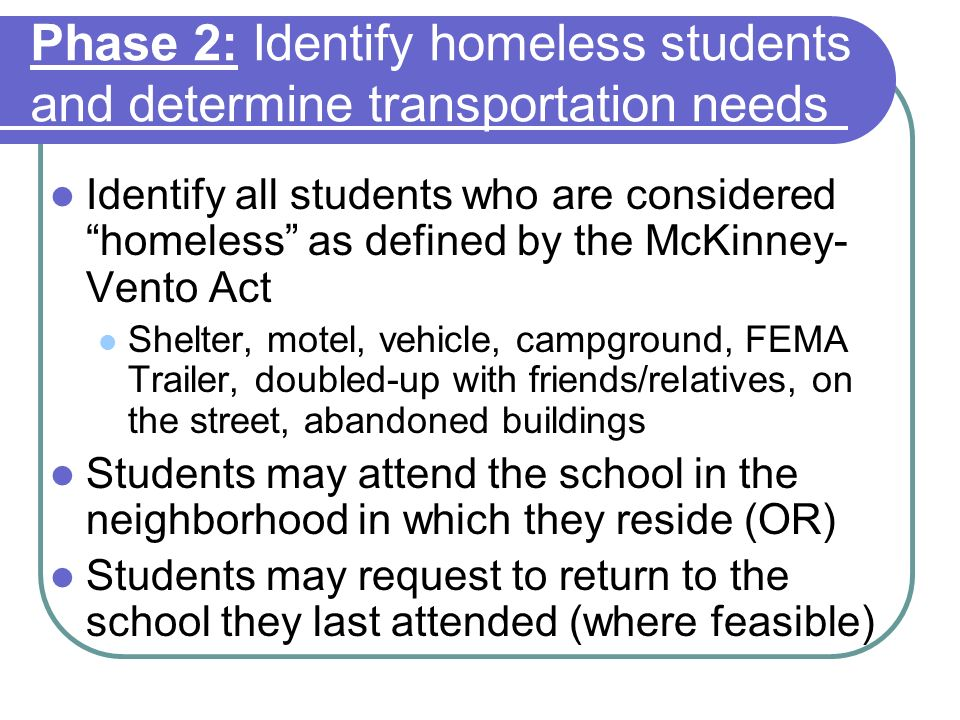 Phase 2: Identify homeless students and determine transportation needs Identify all students who are considered homeless as defined by the McKinney- V