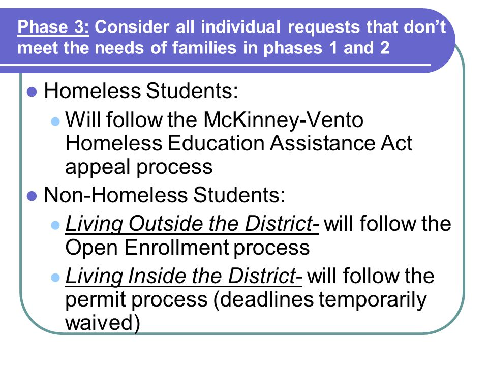Phase 3: Consider all individual requests that dont meet the needs of families in phases 1 and 2 Homeless Students: Will follow the McKinney-Vento Hom