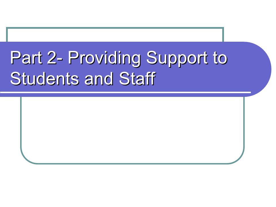 Part 2- Providing Support to Students and Staff