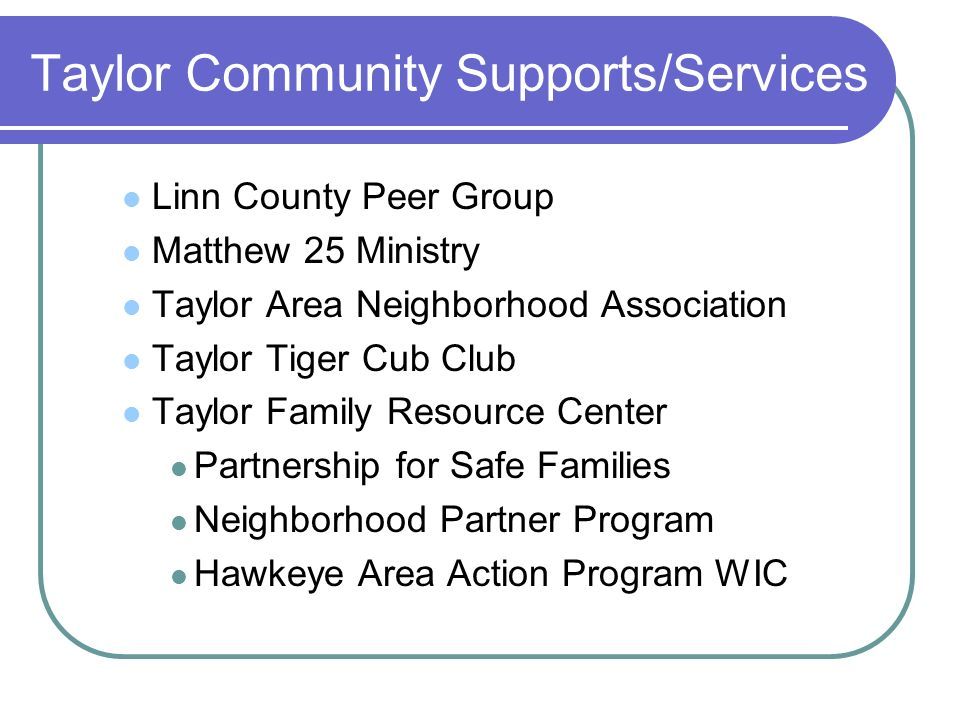 Taylor Community Supports/Services Linn County Peer Group Matthew 25 Ministry Taylor Area Neighborhood Association Taylor Tiger Cub Club Taylor Family