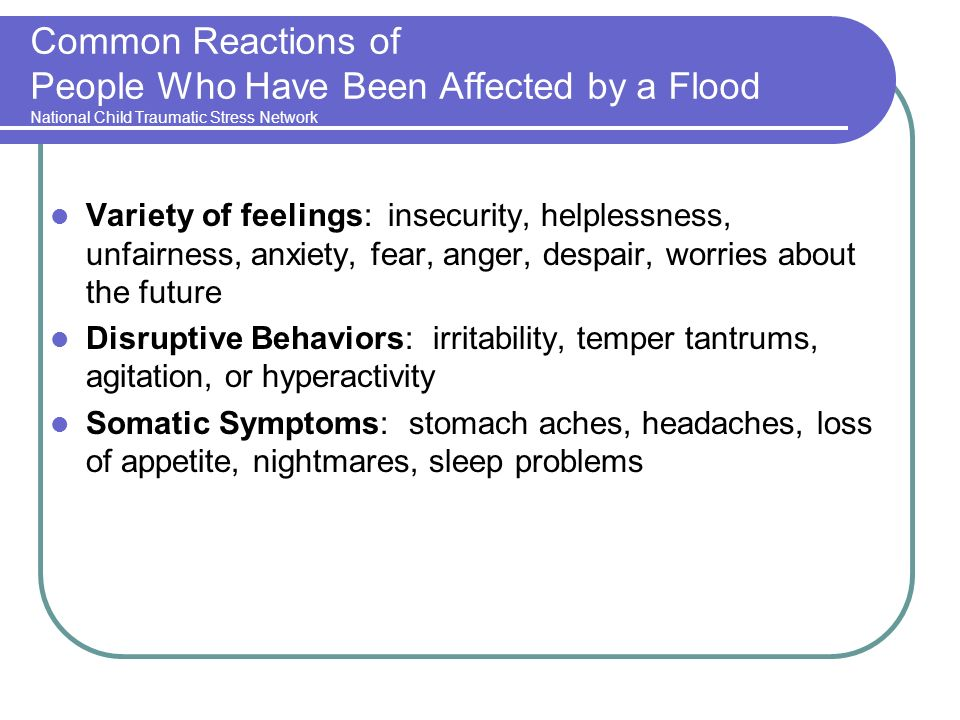 Common Reactions of People Who Have Been Affected by a Flood National Child Traumatic Stress Network Variety of feelings: insecurity, helplessness, unfairness, anxiety, fear, anger, despair, worries about the future Disruptive Behaviors: irritability, temper tantrums, agitation, or hyperactivity Somatic Symptoms: stomach aches, headaches, loss of appetite, nightmares, sleep problems