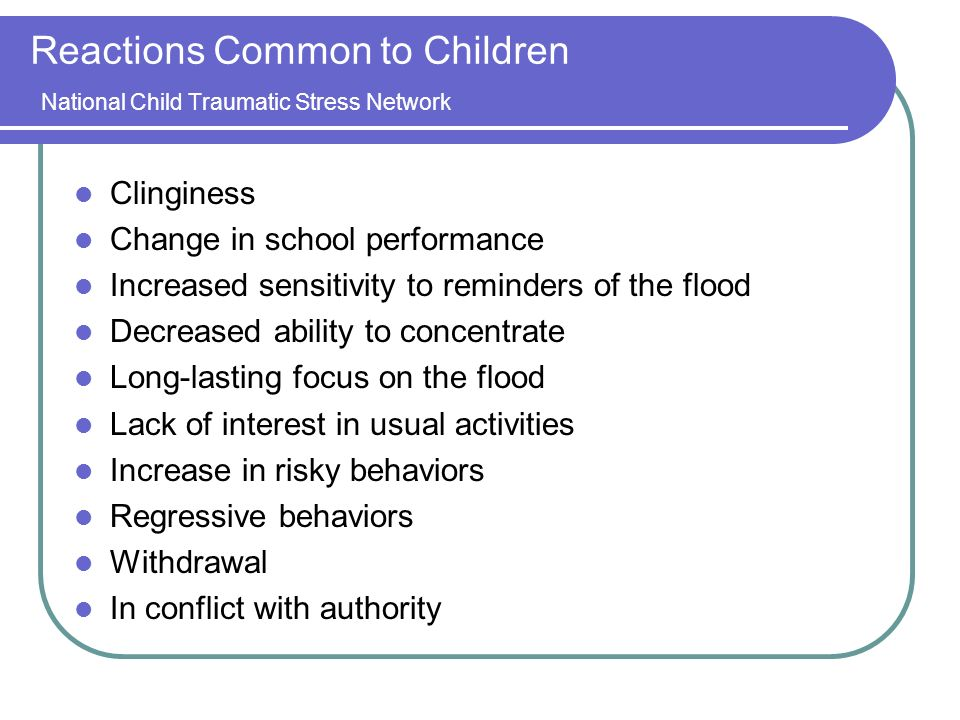 Reactions Common to Children National Child Traumatic Stress Network Clinginess Change in school performance Increased sensitivity to reminders of the flood Decreased ability to concentrate Long-lasting focus on the flood Lack of interest in usual activities Increase in risky behaviors Regressive behaviors Withdrawal In conflict with authority