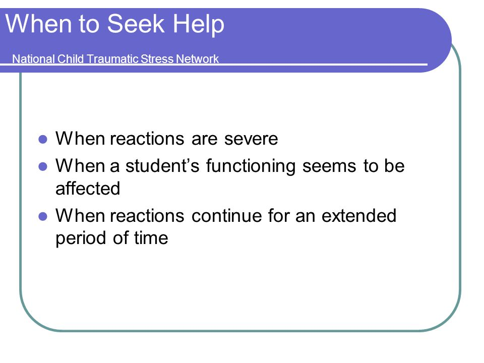 When to Seek Help National Child Traumatic Stress Network When reactions are severe When a students functioning seems to be affected When reactions continue for an extended period of time