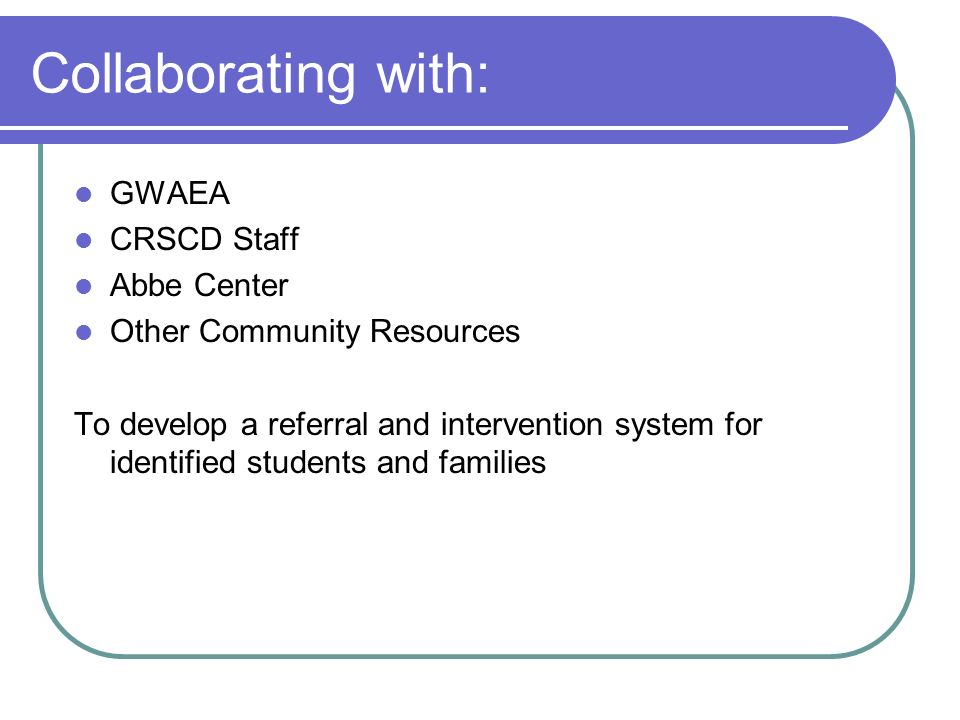 Collaborating with: GWAEA CRSCD Staff Abbe Center Other Community Resources To develop a referral and intervention system for identified students and