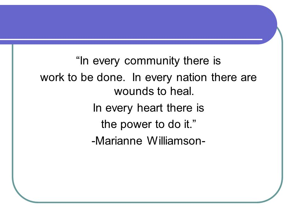 In every community there is work to be done. In every nation there are wounds to heal. In every heart there is the power to do it. -Marianne Williamso