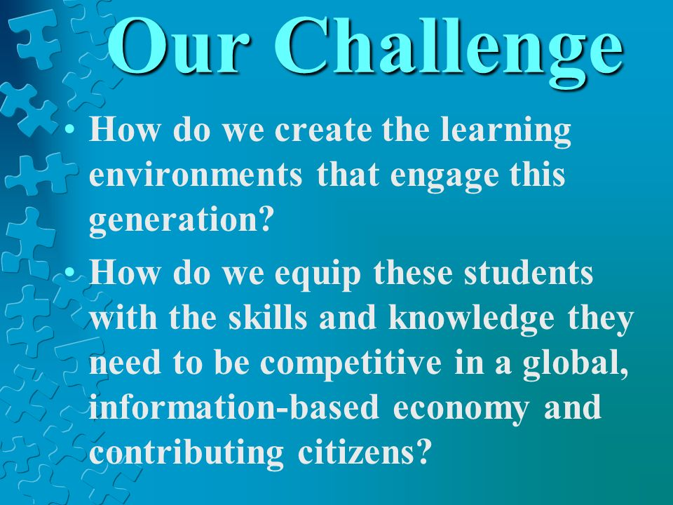 Our Challenge How do we create the learning environments that engage this generation? How do we equip these students with the skills and knowledge the