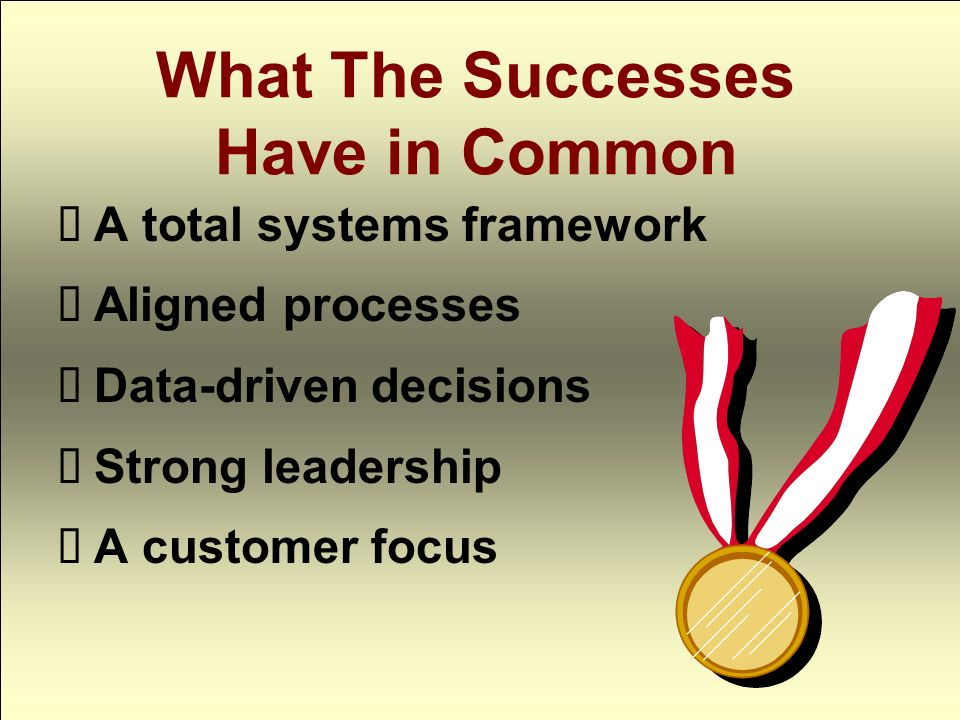 What The Successes Have in Common A total systems framework Aligned processes Data-driven decisions Strong leadership A customer focus