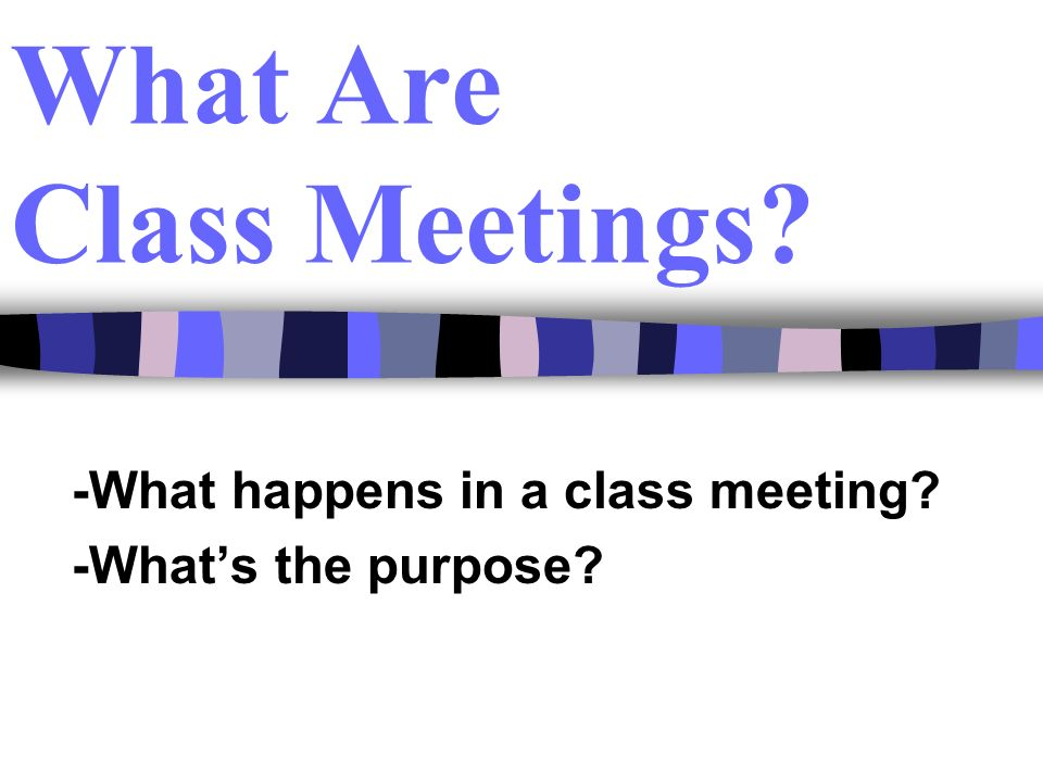 What Are Class Meetings? -What happens in a class meeting? -Whats the purpose?