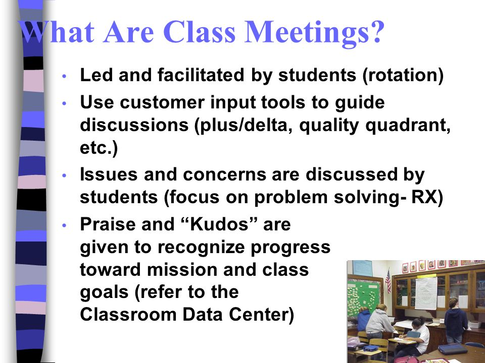What Are Class Meetings? Led and facilitated by students (rotation) Use customer input tools to guide discussions (plus/delta, quality quadrant, etc.)