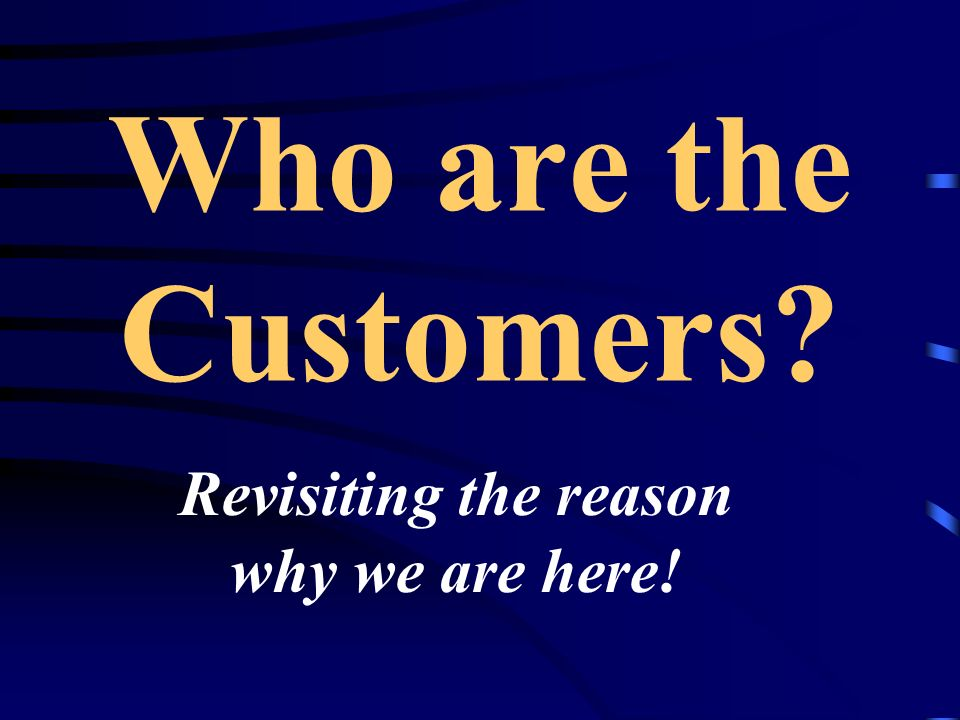 Who are the Customers Revisiting the reason why we are here!