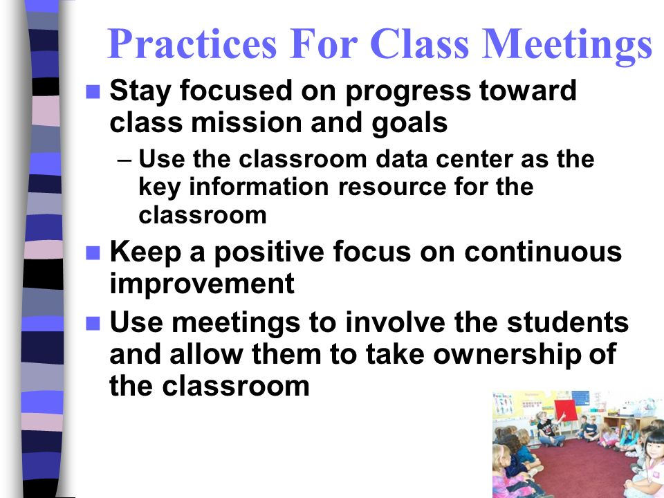 Practices For Class Meetings Stay focused on progress toward class mission and goals –Use the classroom data center as the key information resource for the classroom Keep a positive focus on continuous improvement Use meetings to involve the students and allow them to take ownership of the classroom