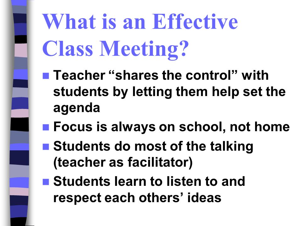 What is an Effective Class Meeting? Teacher shares the control with students by letting them help set the agenda Focus is always on school, not home S